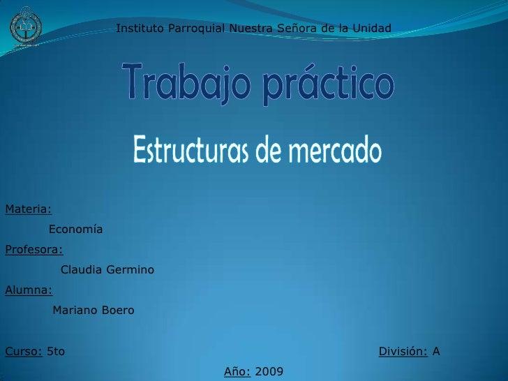 Instituto Parroquial Nuestra Señora de la Unidad<br />Trabajo práctico<br />Estructuras de mercado<br />Materia:<br />    ...