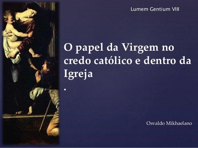 { O papel da Virgem no credo católico e dentro da Igreja . Osvaldo Mikhaelano Lumem Gentium VIII