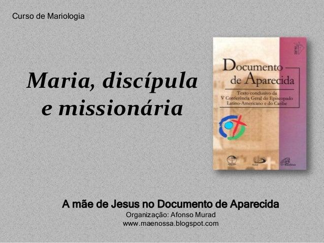 Maria, discípulae missionáriaA mãe de Jesus no Documento de AparecidaOrganização: Afonso Muradwww.maenossa.blogspot.comCur...