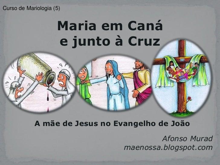 Curso de Mariologia (5)                     Maria em Caná                     e junto à Cruz            A mãe de Jesus no ...