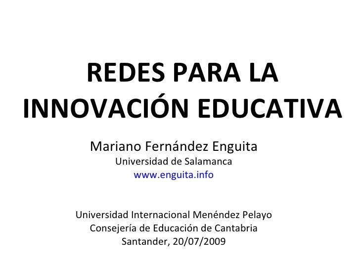 REDES PARA LA INNOVACIÓN EDUCATIVA Mariano Fernández Enguita Universidad de Salamanca www.enguita.info Universidad Interna...