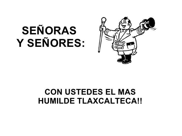 SEÑORAS  Y SEÑORES: CON USTEDES EL MAS HUMILDE TLAXCALTECA!!