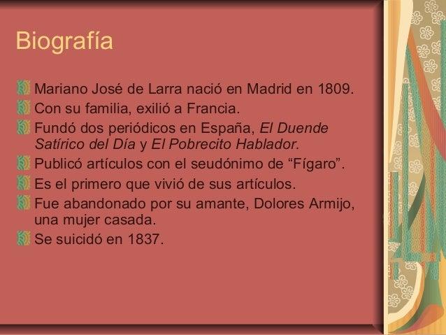 Biografía Mariano José de Larra nació en Madrid en 1809. Con su familia, exilió a Francia. Fundó dos periódicos en España,...