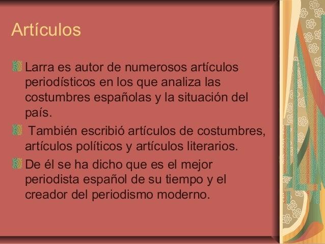 Artículos Larra es autor de numerosos artículos periodísticos en los que analiza las costumbres españolas y la situación d...