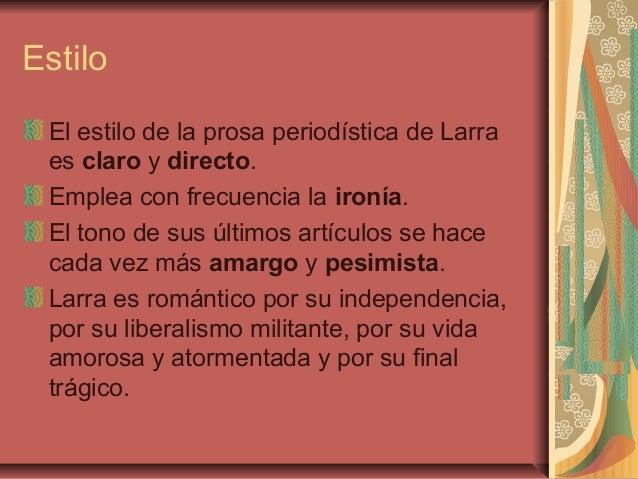 Estilo El estilo de la prosa periodística de Larra es claro y directo. Emplea con frecuencia la ironía. El tono de sus últ...