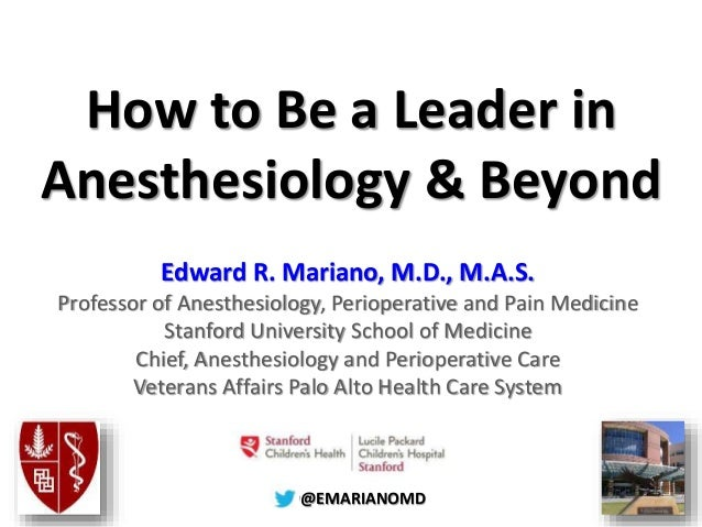 @@EMARIANOMD How to Be a Leader in Anesthesiology & Beyond Edward R. Mariano, M.D., M.A.S. Professor of Anesthesiology, Pe...