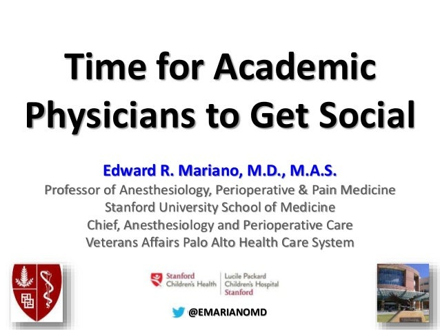 @@EMARIANOMD Time for Academic Physicians to Get Social Edward R. Mariano, M.D., M.A.S. Professor of Anesthesiology, Perio...