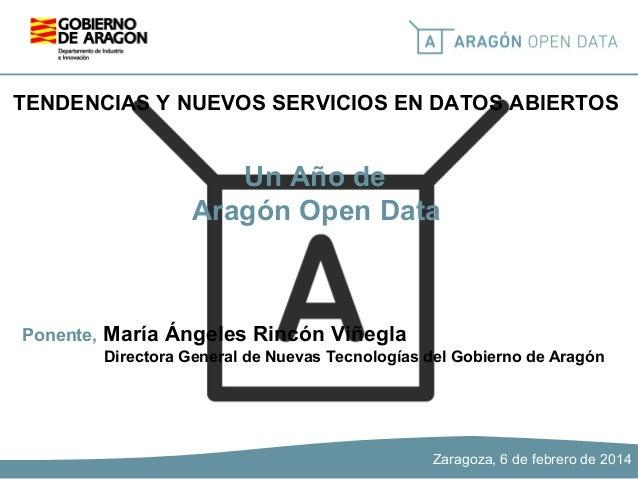 TENDENCIAS Y NUEVOS SERVICIOS EN DATOS ABIERTOS  Un Año de Aragón Open Data  Ponente,  María Ángeles Rincón Viñegla Direct...