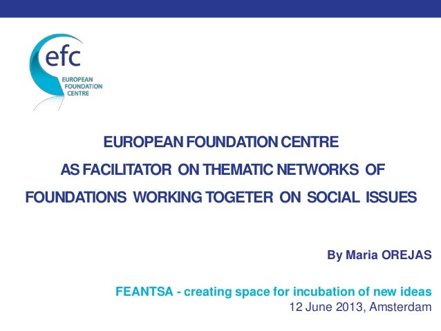 EUROPEANFOUNDATIONCENTREAS FACILITATOR ON THEMATICNETWORKS OFFOUNDATIONS WORKING TOGETER ON SOCIAL ISSUESBy Maria OREJASFE...