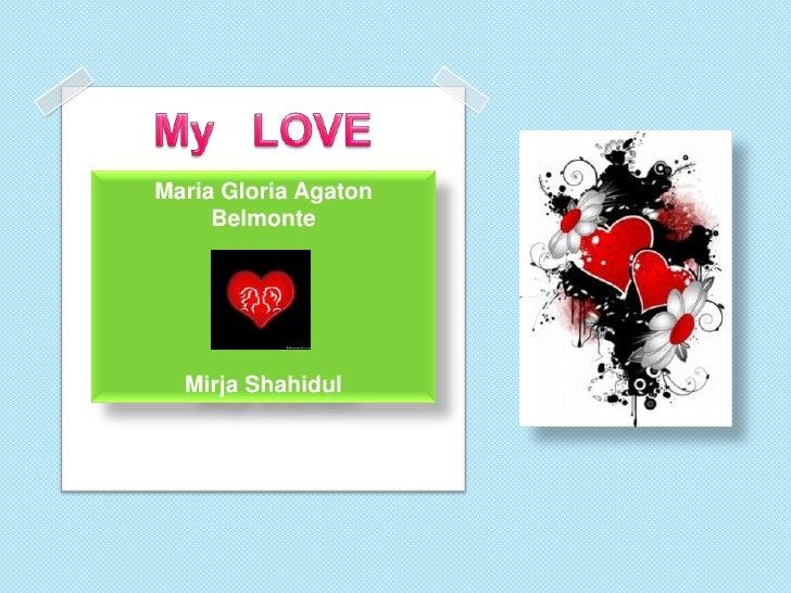 My   LOVE<br />Maria Gloria Agaton BelmonteMirjaShahidul<br />