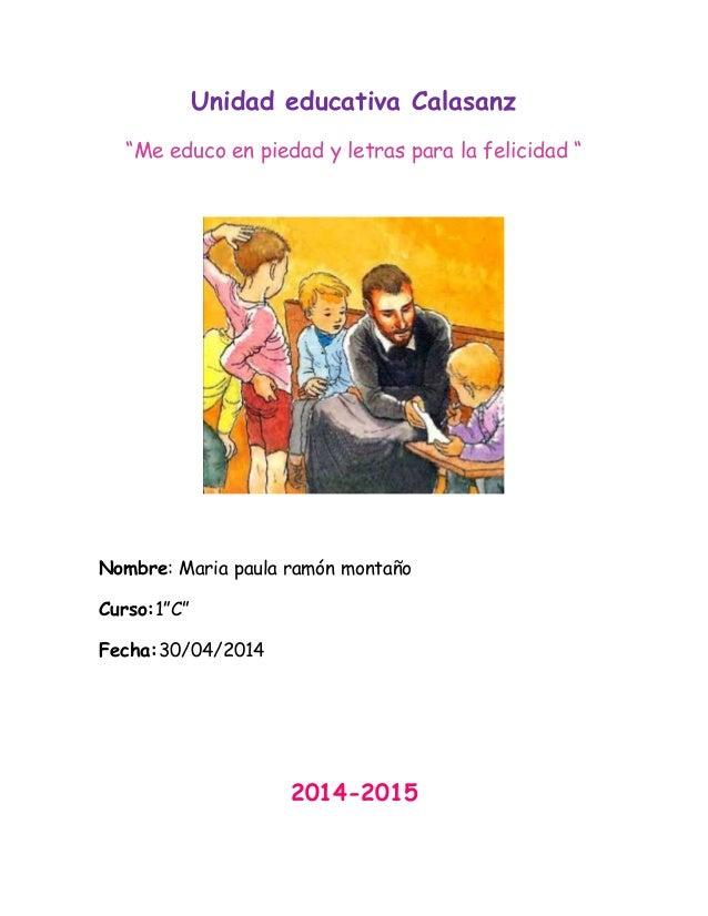 """Unidad educativa Calasanz """"Me educo en piedad y letras para la felicidad """" Nombre: Maria paula ramón montaño Curso:1""""C"""" Fe..."""
