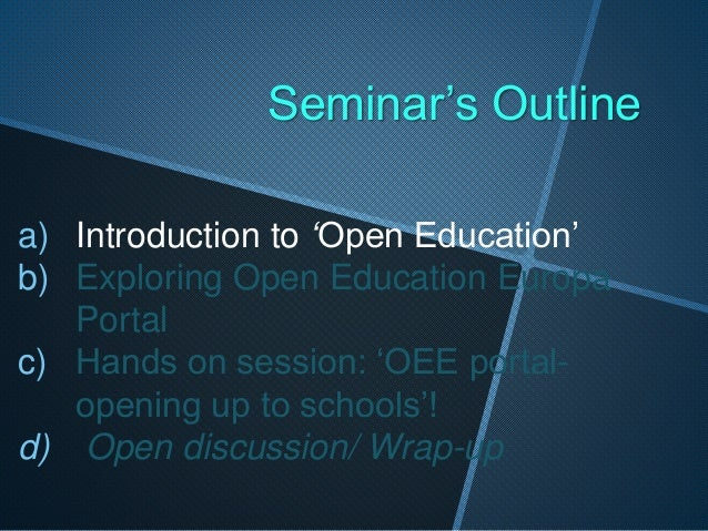 Seminar's Outline a) Introduction to 'Open Education' b) Exploring Open Education Europa Portal c) Hands on session: 'OEE ...