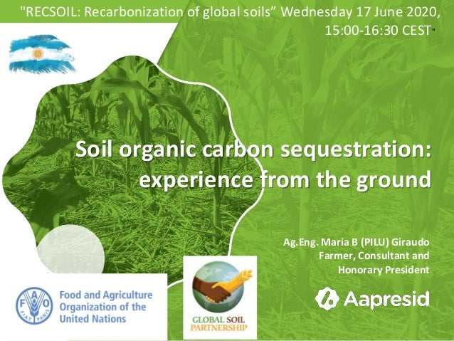 Soil organic carbon sequestration: experience from the ground Ag.Eng. Maria B (PILU) Giraudo Farmer, Consultant and Honora...