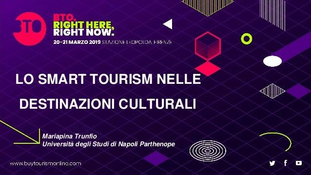 LO SMART TOURISM NELLE DESTINAZIONI CULTURALI Mariapina Trunfio Università degli Studi di Napoli Parthenope