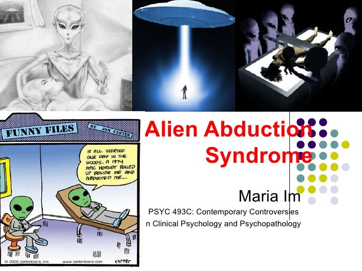 Alien Abduction  Syndrome Maria Im PSYC 493C: Contemporary Controversies  in Clinical Psychology and Psychopathology