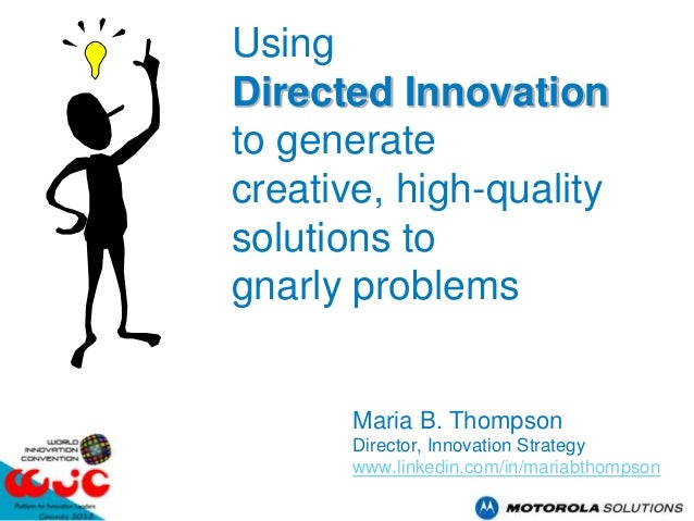 UsingDirected Innovationto generatecreative, high-qualitysolutions tognarly problems       Maria B. Thompson       Directo...