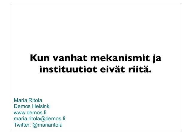 Kun vanhat mekanismit ja instituutiot eivät riitä. Maria Ritola Demos Helsinki www.demos.fi maria.ritola@demos.fi Twitter:...