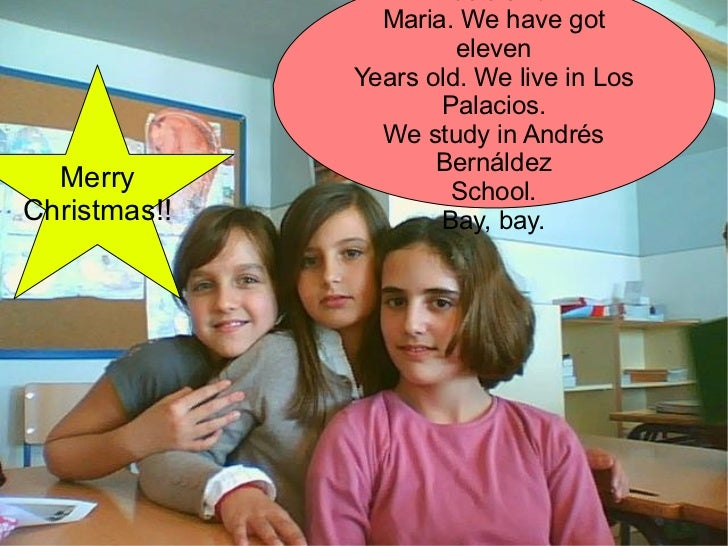 Our names are Sara, Rocio and  Maria. We have got eleven Years old. We live in Los Palacios. We study in Andrés Bernáldez ...