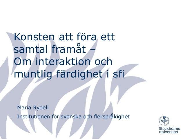 Konsten att föra ett samtal framåt – Om interaktion och muntlig färdighet i sfi Maria Rydell Institutionen för svenska och...