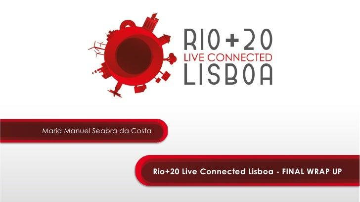 Maria Manuel Seabra da Costa                               Rio+20 Live Connected Lisboa - FINAL WRAP UP