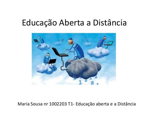 Educação Aberta a Distância  Maria Sousa nr 1002203 T1- Educação aberta e a Distância