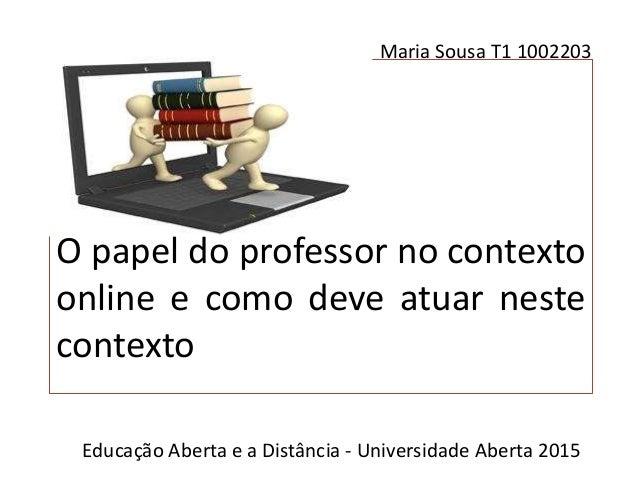 O papel do professor no contexto online e como deve atuar neste contexto Maria Sousa T1 1002203 Educação Aberta e a Distân...