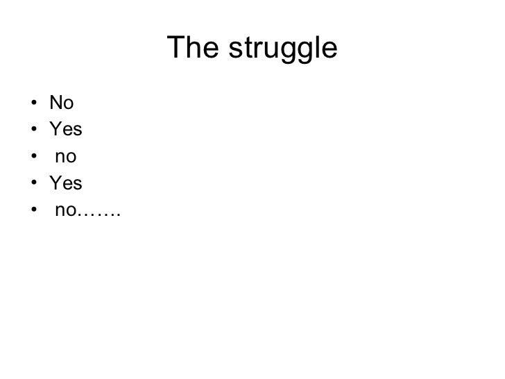 The struggle <ul><li>No  </li></ul><ul><li>Yes  </li></ul><ul><li>no </li></ul><ul><li>Yes  </li></ul><ul><li>no……. </li><...