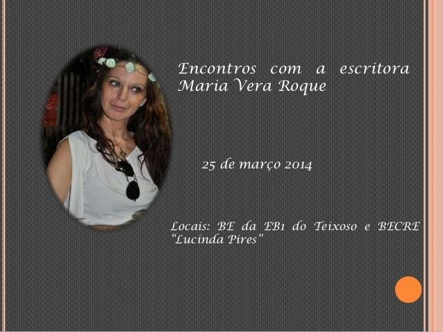 """Encontros com a escritora Maria Vera Roque 25 de março 2014 Locais: BE da EB1 do Teixoso e BECRE """"Lucinda Pires"""""""