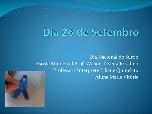 Dia Nacional do Surdo  Escola Municipal Prof. Wilson Taveira Rosalino  Professora Interprete Liliane Quinelato  Aluna Mari...
