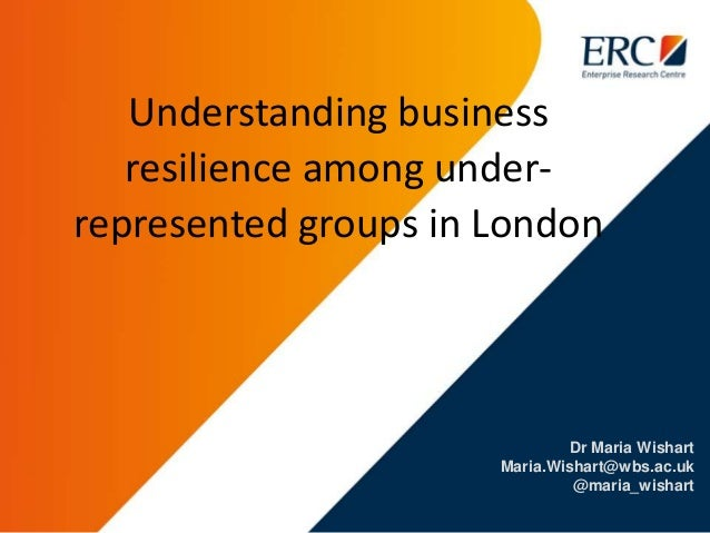 Dr Maria Wishart Maria.Wishart@wbs.ac.uk @maria_wishart Understanding business resilience among under- represented groups ...