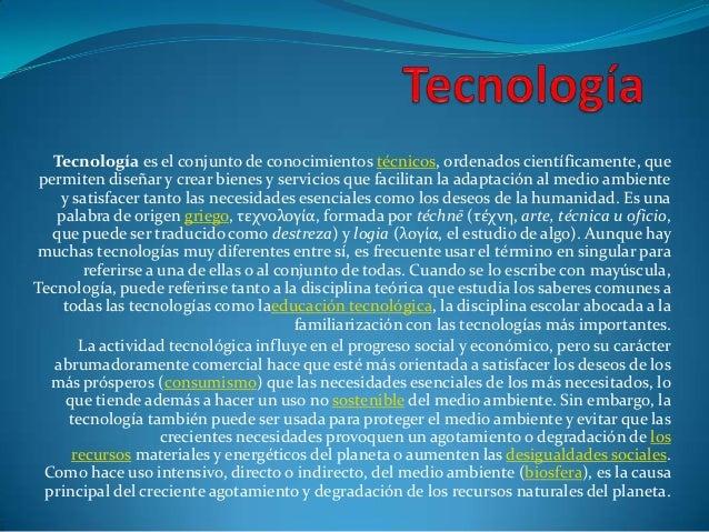 Tecnología es el conjunto de conocimientos técnicos, ordenados científicamente, que permiten diseñar y crear bienes y serv...