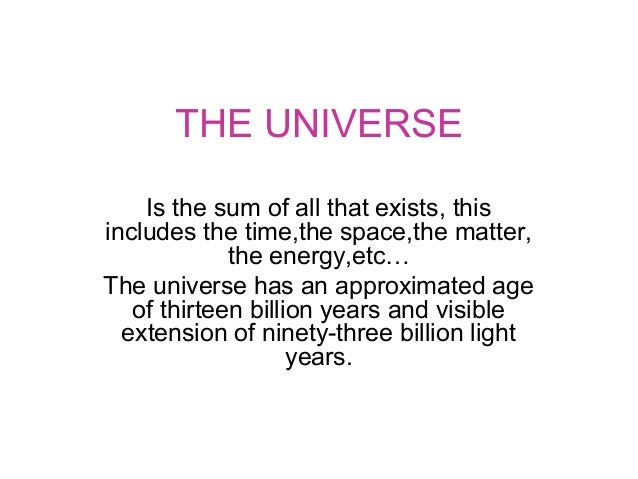THE UNIVERSE Is the sum of all that exists, this includes the time,the space,the matter, the energy,etc… The universe has ...