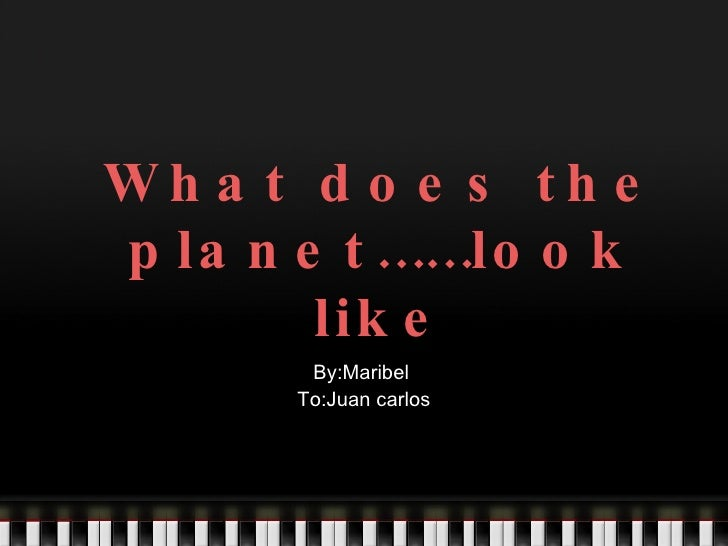 What does the planet……look like By:Maribel  To:Juan carlos