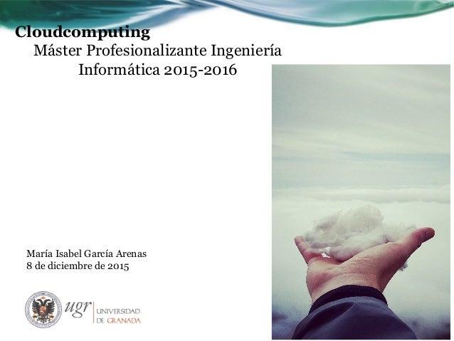 Cloudcomputing Máster Profesionalizante Ingeniería Informática 2015-2016 María Isabel García Arenas 8 de diciembre de 2015
