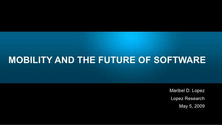 MOBILITY AND THE FUTURE OF SOFTWARE <ul><li>Maribel D. Lopez </li></ul><ul><li>Lopez Research </li></ul><ul><li>May 5, 200...