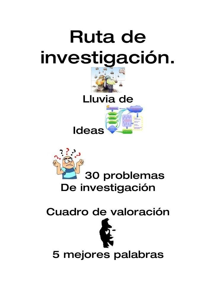 Ruta de investigación.       Lluvia de       Ideas          30 problemas   De investigación  Cuadro de valoración     5 me...