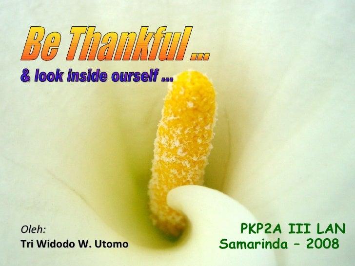 Oleh: Tri Widodo W. Utomo Be Thankful ... PKP2A III LAN Samarinda – 2008   & look inside ourself ...