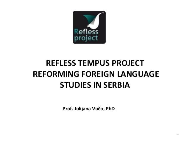REFLESS TEMPUS PROJECTREFORMING FOREIGN LANGUAGE      STUDIES IN SERBIA      Prof. Julijana Vučo, PhD                     ...