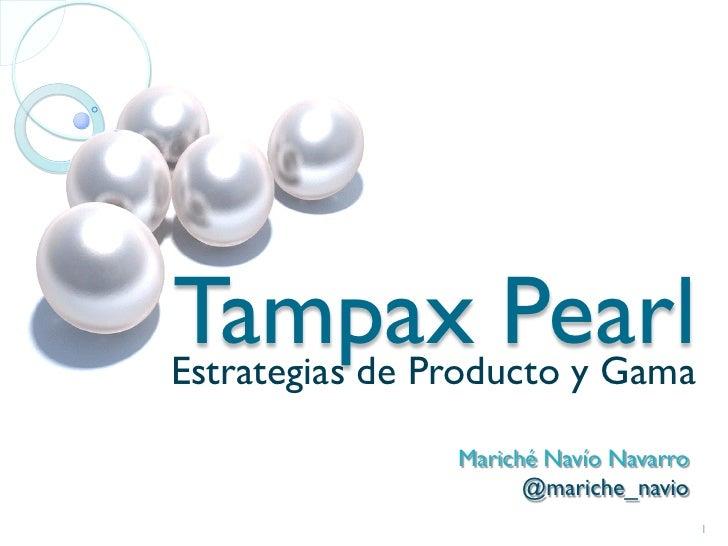 Tampax PearlEstrategias de Producto y Gama                Mariché Navío Navarro                      @mariche_navio       ...