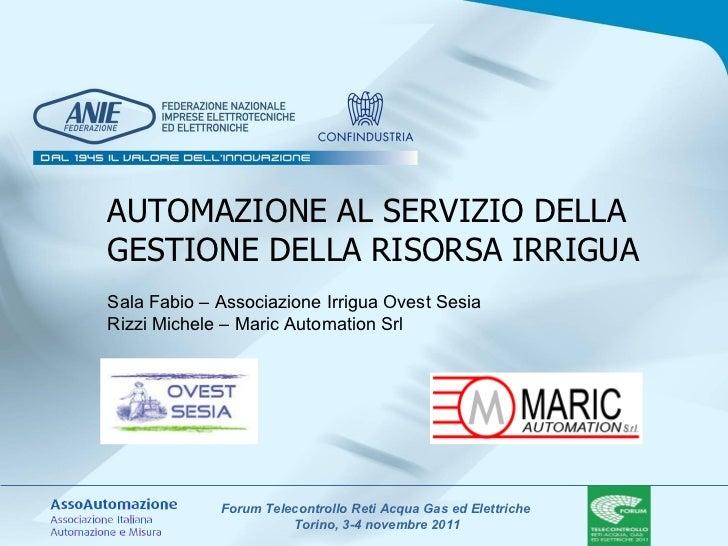 AUTOMAZIONE AL SERVIZIO DELLA GESTIONE DELLA RISORSA IRRIGUA Sala Fabio – Associazione Irrigua Ovest Sesia Rizzi Michele –...
