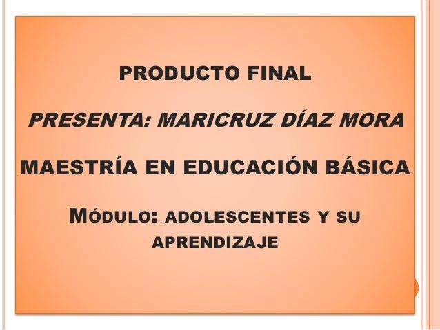 PRODUCTO FINAL PRESENTA: MARICRUZ DÍAZ MORA MAESTRÍA EN EDUCACIÓN BÁSICA MÓDULO: ADOLESCENTES Y SU APRENDIZAJE