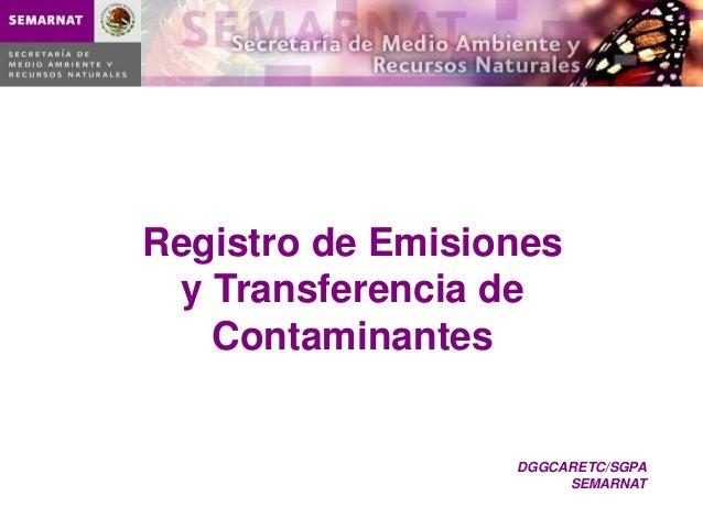 Registro de Emisiones y Transferencia de   Contaminantes                  DGGCARETC/SGPA                       SEMARNAT