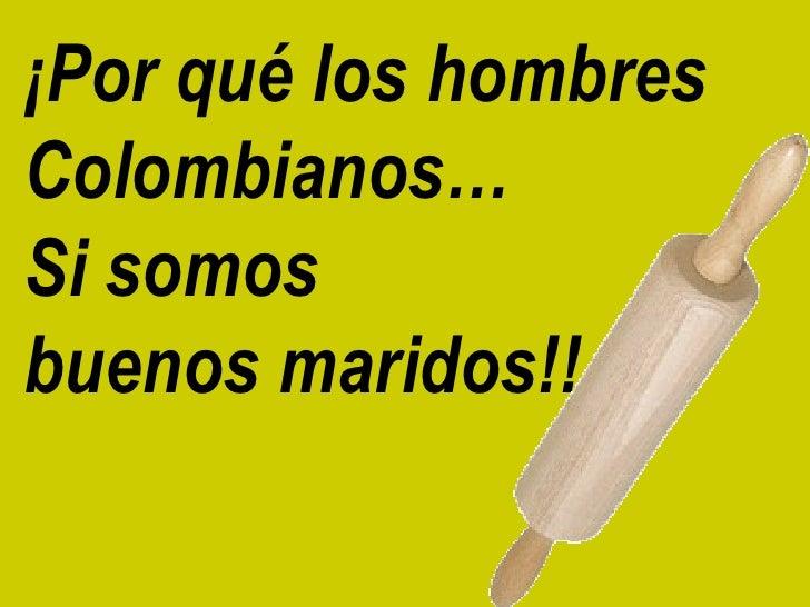 ¡Por qué los hombres  Colombianos…  Si somos  buenos maridos!!