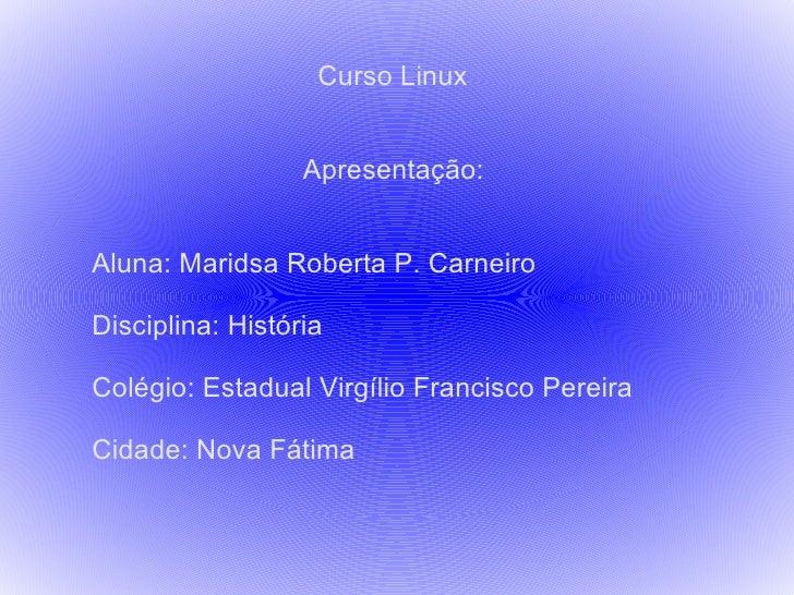 Curso Linux Apresentação: Aluna: Maridsa Roberta P. Carneiro Disciplina: História Colégio: Estadual Virgílio Francisco Per...