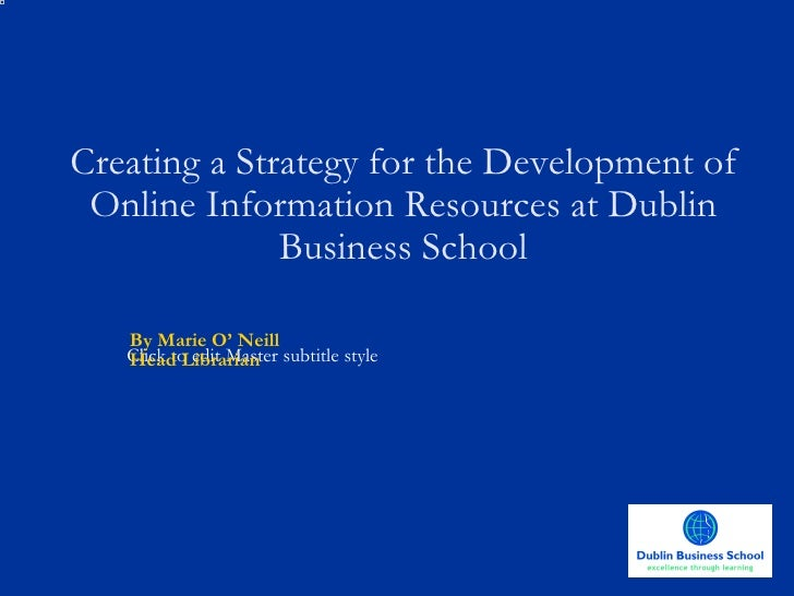 Creating a Strategy for the Development of Online Information Resources at Dublin Business School By Marie O' Neill Head L...