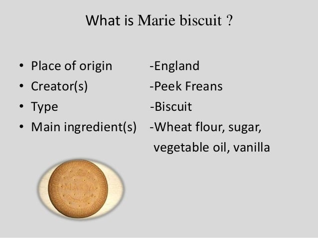 What is Marie biscuit ? • Place of origin -England • Creator(s) -Peek Freans • Type -Biscuit • Main ingredient(s) -Wheat f...
