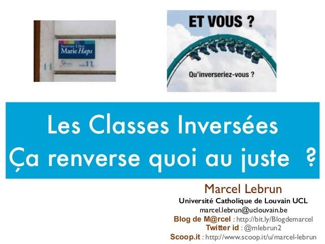 Les Classes Inversées Ça renverse quoi au juste ? Marcel Lebrun Université Catholique de Louvain UCL marcel.lebrun@uclouva...