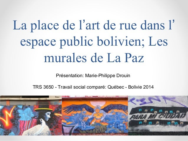 La place de l'art de rue dans l' espace public bolivien; Les murales de La Paz 1 Présentation: Marie-Philippe Drouin TRS 3...