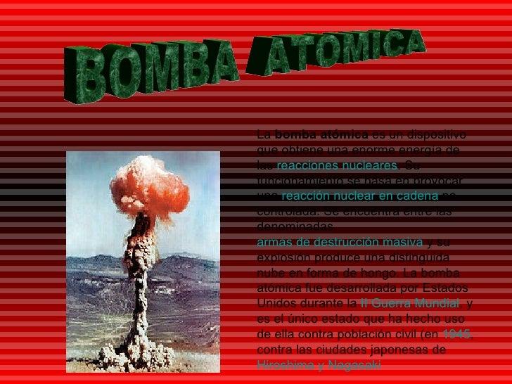 BOMBA  ATOMICA La  bomba atómica  es un dispositivo que obtiene una enorme energía de las  reacciones nucleares . Su funci...