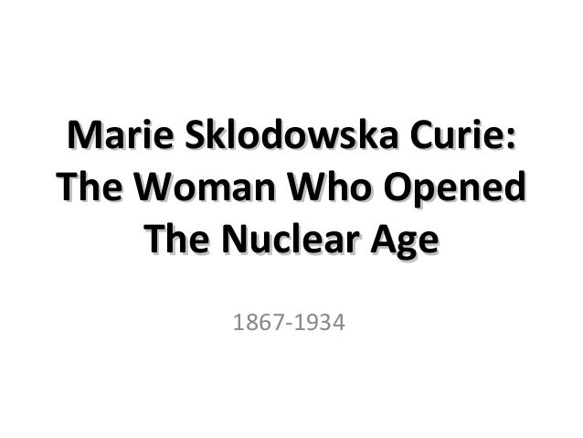 Marie Sklodowska Curie: The Woman Who Opened The Nuclear Age 1867-1934